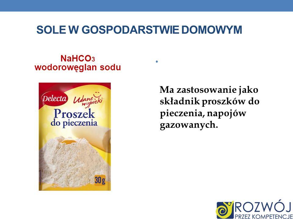 SOLE W GOSPODARSTWIE DOMOWYM NaHCO 3 wodorowęglan sodu Ma zastosowanie jako składnik proszków do pieczenia, napojów gazowanych.