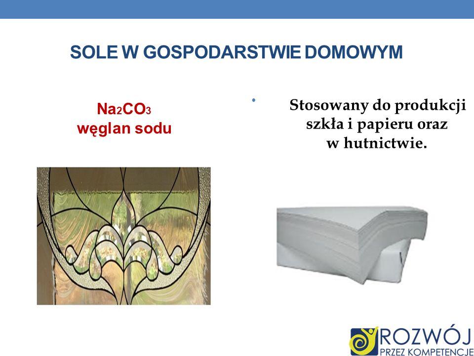 SOLE W GOSPODARSTWIE DOMOWYM Stosowany do produkcji szkła i papieru oraz w hutnictwie. Na 2 CO 3 węglan sodu