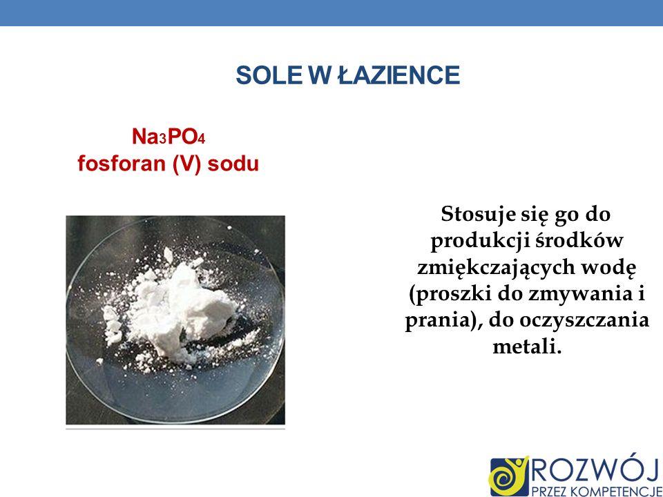 SOLE W ŁAZIENCE Stosuje się go do produkcji środków zmiękczających wodę (proszki do zmywania i prania), do oczyszczania metali. Na 3 PO 4 fosforan (V)