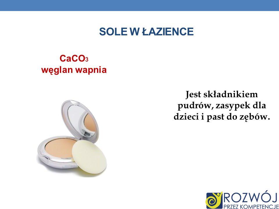 SOLE W ŁAZIENCE Jest składnikiem pudrów, zasypek dla dzieci i past do zębów. CaCO 3 węglan wapnia