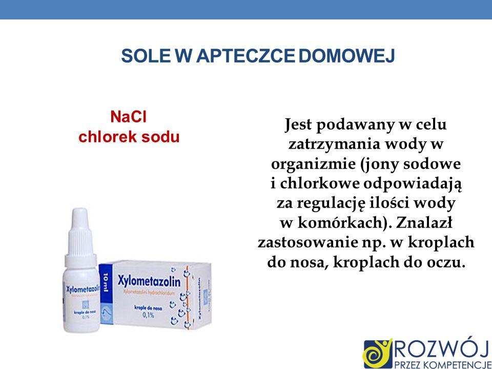SOLE W APTECZCE DOMOWEJ Jest podawany w celu zatrzymania wody w organizmie (jony sodowe i chlorkowe odpowiadają za regulację ilości wody w komórkach).