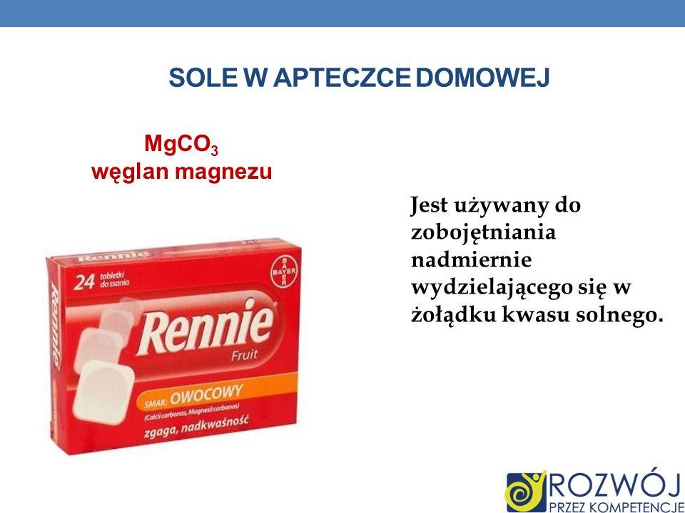 SOLE W APTECZCE DOMOWEJ Jest używany do zobojętniania nadmiernie wydzielającego się w żołądku kwasu solnego. MgCO 3 węglan magnezu