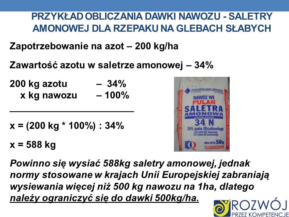 PRZYKŁAD OBLICZANIA DAWKI NAWOZU - SALETRY AMONOWEJ DLA RZEPAKU NA GLEBACH SŁABYCH Zapotrzebowanie na azot – 200 kg/ha Zawartość azotu w saletrze amon