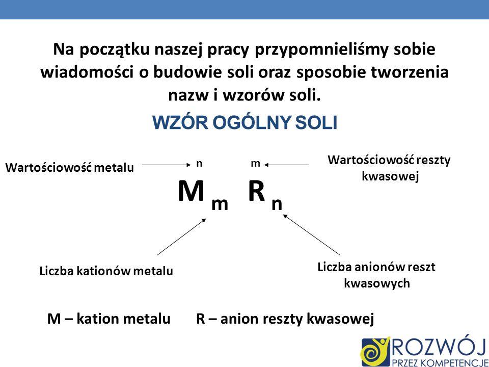 WZÓR OGÓLNY SOLI n m M m R n Wartościowość metalu Wartościowość reszty kwasowej Liczba kationów metalu Liczba anionów reszt kwasowych M – kation metal