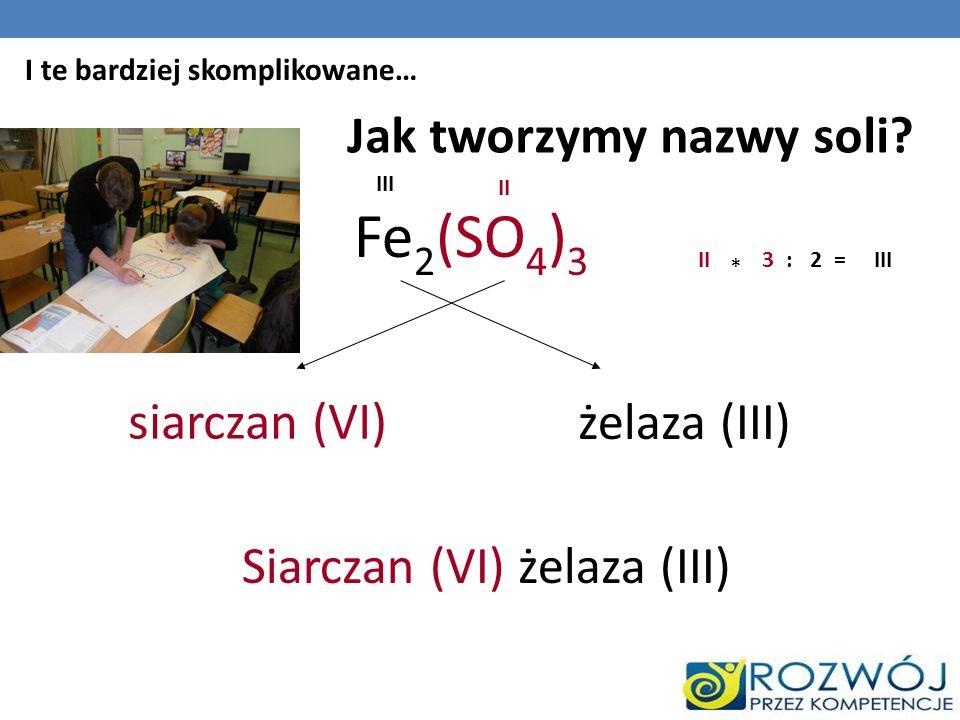 Jak tworzymy nazwy soli? Fe 2 (SO 4 ) 3 siarczan (VI) żelaza (III) II III II * 3:2=III Siarczan (VI) żelaza (III) I te bardziej skomplikowane…