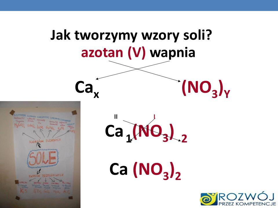 Jak tworzymy wzory soli? azotan (V) wapnia Ca x (NO 3 ) Y Ca (NO 3 ) III 21 Ca (NO 3 ) 2
