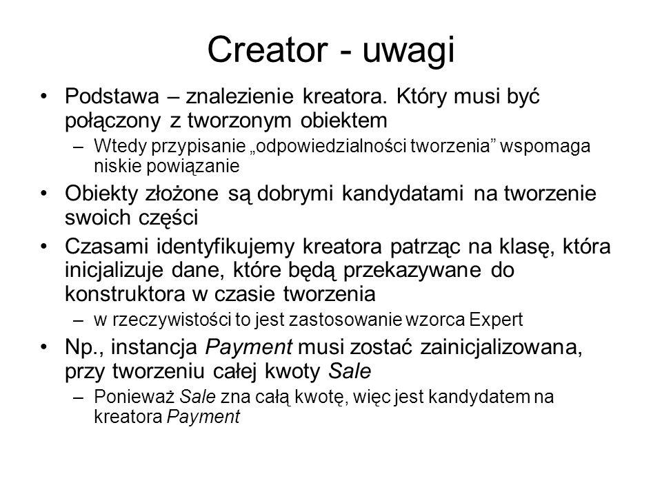 Creator - uwagi Podstawa – znalezienie kreatora. Który musi być połączony z tworzonym obiektem –Wtedy przypisanie odpowiedzialności tworzenia wspomaga