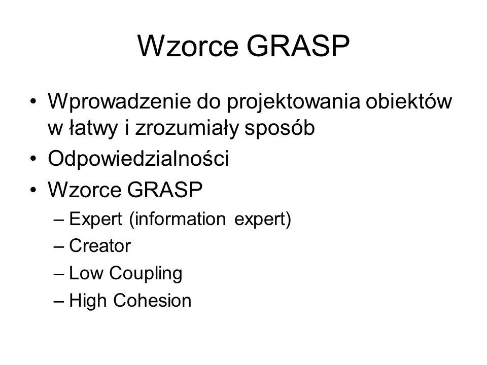 Wzorce GRASP Wprowadzenie do projektowania obiektów w łatwy i zrozumiały sposób Odpowiedzialności Wzorce GRASP –Expert (information expert) –Creator –Low Coupling –High Cohesion