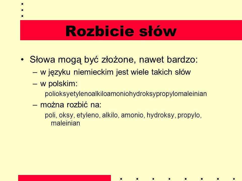 Rozbicie słów Słowa mogą być złożone, nawet bardzo: –w języku niemieckim jest wiele takich słów –w polskim: polioksyetylenoalkiloamoniohydroksypropylo