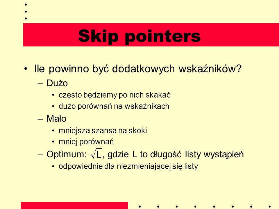 Skip pointers Ile powinno być dodatkowych wskaźników? –Dużo często będziemy po nich skakać dużo porównań na wskaźnikach –Mało mniejsza szansa na skoki