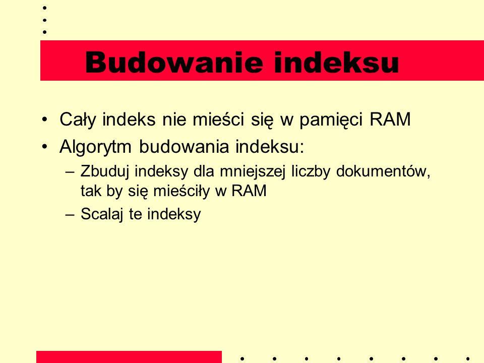 Budowanie indeksu Cały indeks nie mieści się w pamięci RAM Algorytm budowania indeksu: –Zbuduj indeksy dla mniejszej liczby dokumentów, tak by się mie