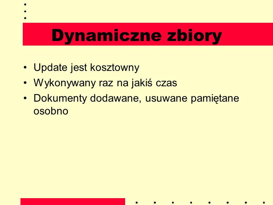 Dynamiczne zbiory Update jest kosztowny Wykonywany raz na jakiś czas Dokumenty dodawane, usuwane pamiętane osobno