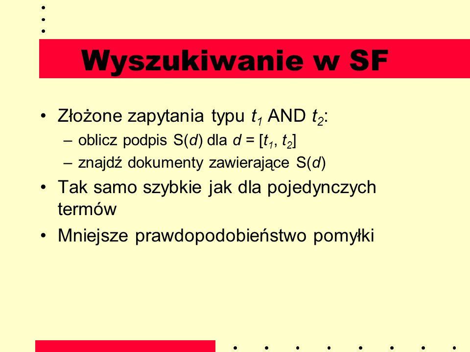 Wyszukiwanie w SF Złożone zapytania typu t 1 AND t 2 : –oblicz podpis S(d) dla d = [t 1, t 2 ] –znajdź dokumenty zawierające S(d) Tak samo szybkie jak
