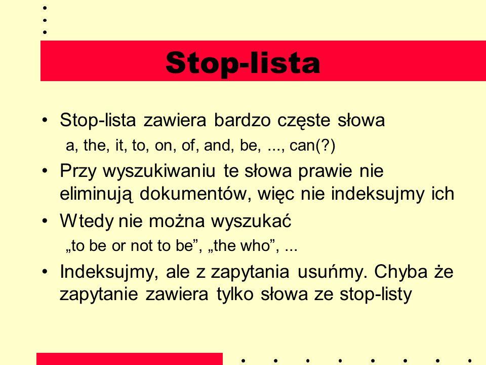 Stop-lista Stop-lista zawiera bardzo częste słowa a, the, it, to, on, of, and, be,..., can(?) Przy wyszukiwaniu te słowa prawie nie eliminują dokument