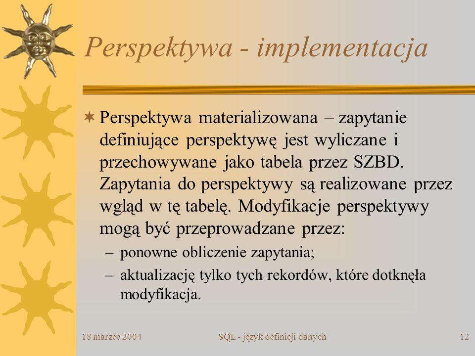 18 marzec 2004SQL - język definicji danych12 Perspektywa - implementacja Perspektywa materializowana – zapytanie definiujące perspektywę jest wyliczan
