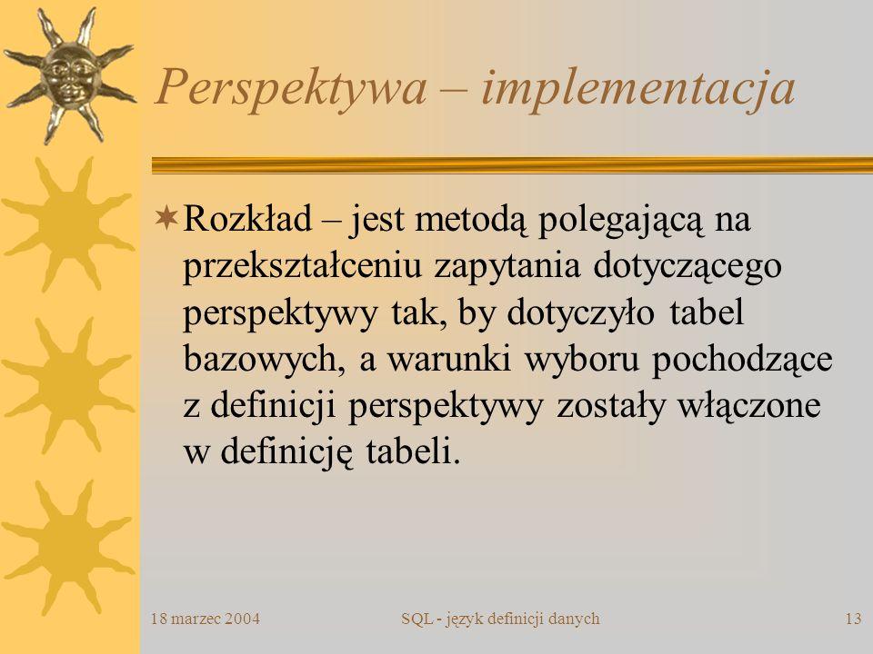 18 marzec 2004SQL - język definicji danych13 Perspektywa – implementacja Rozkład – jest metodą polegającą na przekształceniu zapytania dotyczącego per