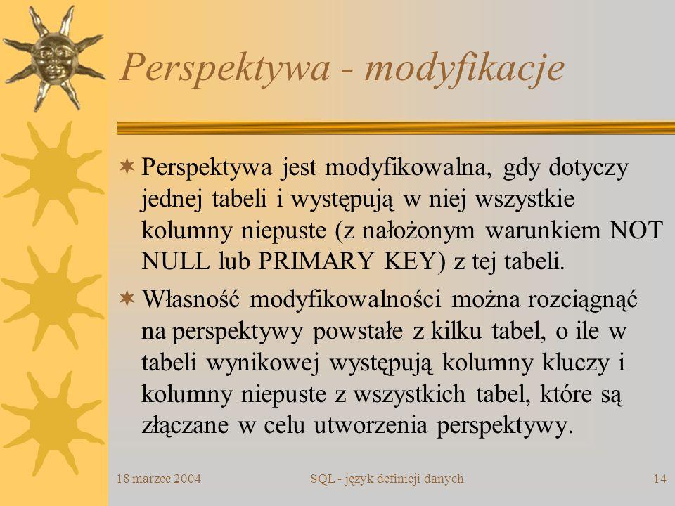 18 marzec 2004SQL - język definicji danych14 Perspektywa - modyfikacje Perspektywa jest modyfikowalna, gdy dotyczy jednej tabeli i występują w niej ws