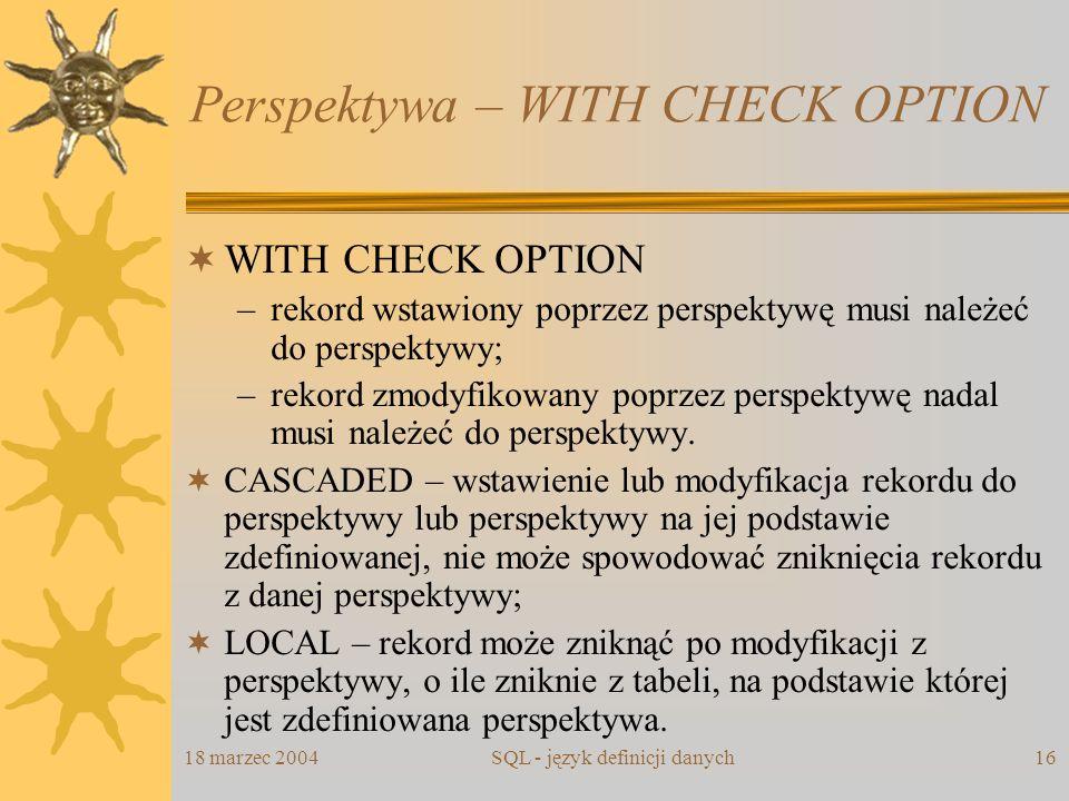 18 marzec 2004SQL - język definicji danych16 Perspektywa – WITH CHECK OPTION WITH CHECK OPTION –rekord wstawiony poprzez perspektywę musi należeć do p