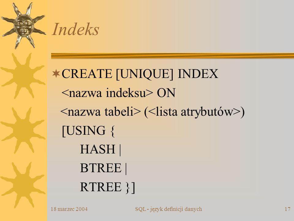 18 marzec 2004SQL - język definicji danych17 Indeks CREATE [UNIQUE] INDEX ON ( ) [USING { HASH | BTREE | RTREE }]