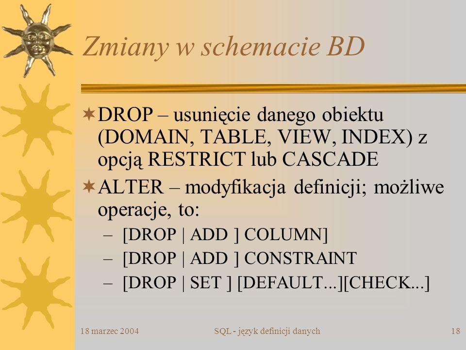 18 marzec 2004SQL - język definicji danych18 Zmiany w schemacie BD DROP – usunięcie danego obiektu (DOMAIN, TABLE, VIEW, INDEX) z opcją RESTRICT lub C