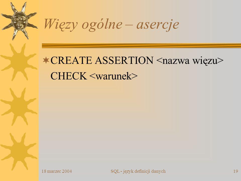 18 marzec 2004SQL - język definicji danych19 Więzy ogólne – asercje CREATE ASSERTION CHECK