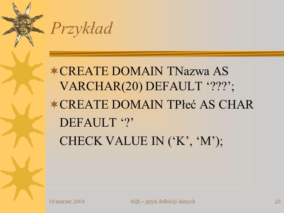 18 marzec 2004SQL - język definicji danych20 Przykład CREATE DOMAIN TNazwa AS VARCHAR(20) DEFAULT ???; CREATE DOMAIN TPłeć AS CHAR DEFAULT ? CHECK VAL