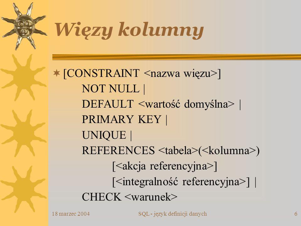 18 marzec 2004SQL - język definicji danych6 Więzy kolumny [CONSTRAINT ] NOT NULL | DEFAULT | PRIMARY KEY | UNIQUE | REFERENCES ( ) [ ] [ ] | CHECK