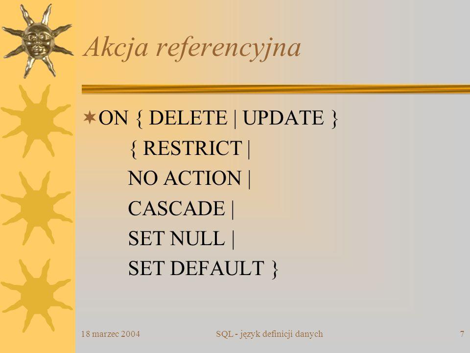 18 marzec 2004SQL - język definicji danych18 Zmiany w schemacie BD DROP – usunięcie danego obiektu (DOMAIN, TABLE, VIEW, INDEX) z opcją RESTRICT lub CASCADE ALTER – modyfikacja definicji; możliwe operacje, to: – [DROP | ADD ] COLUMN] – [DROP | ADD ] CONSTRAINT – [DROP | SET ] [DEFAULT...][CHECK...]