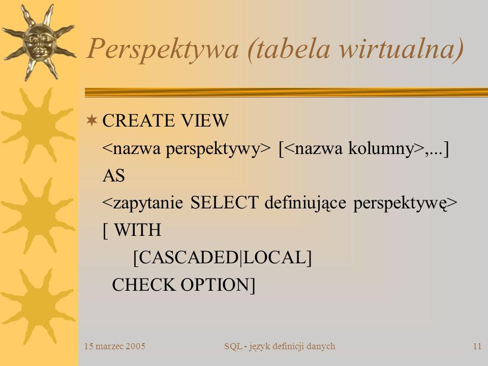 15 marzec 2005SQL - język definicji danych11 Perspektywa (tabela wirtualna) CREATE VIEW [,...] AS [ WITH [CASCADED|LOCAL] CHECK OPTION]