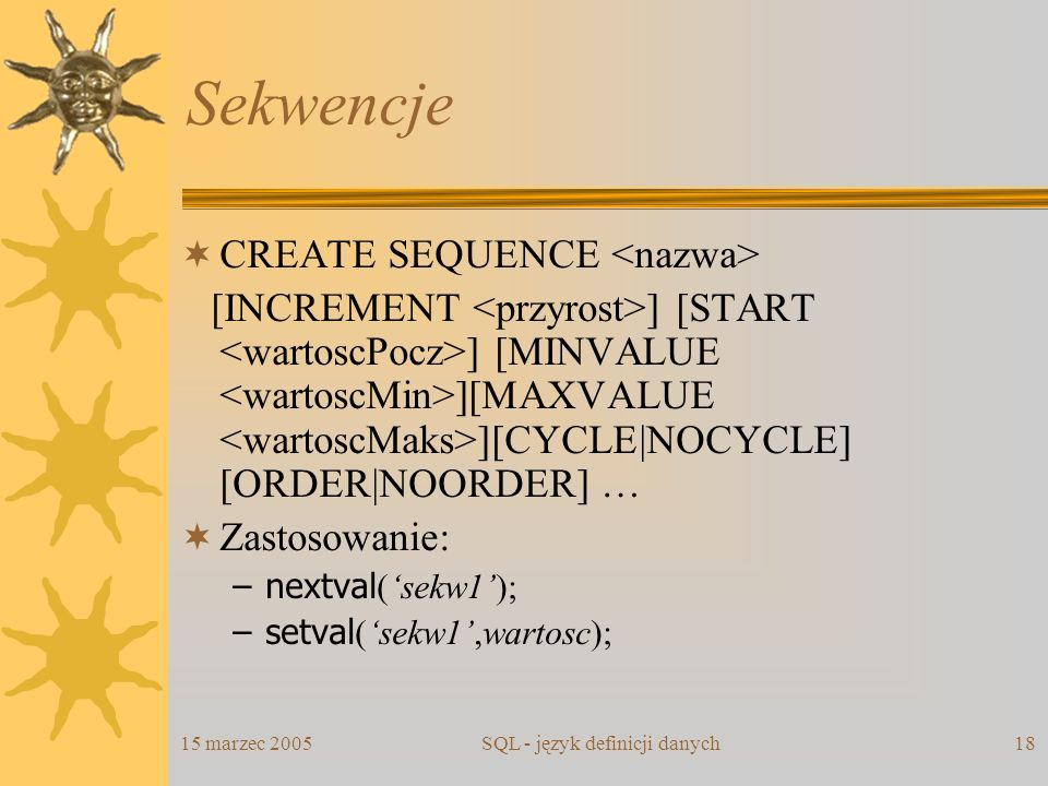15 marzec 2005SQL - język definicji danych18 Sekwencje CREATE SEQUENCE [INCREMENT ] [START ] [MINVALUE ][MAXVALUE ][CYCLE|NOCYCLE] [ORDER|NOORDER] … Z