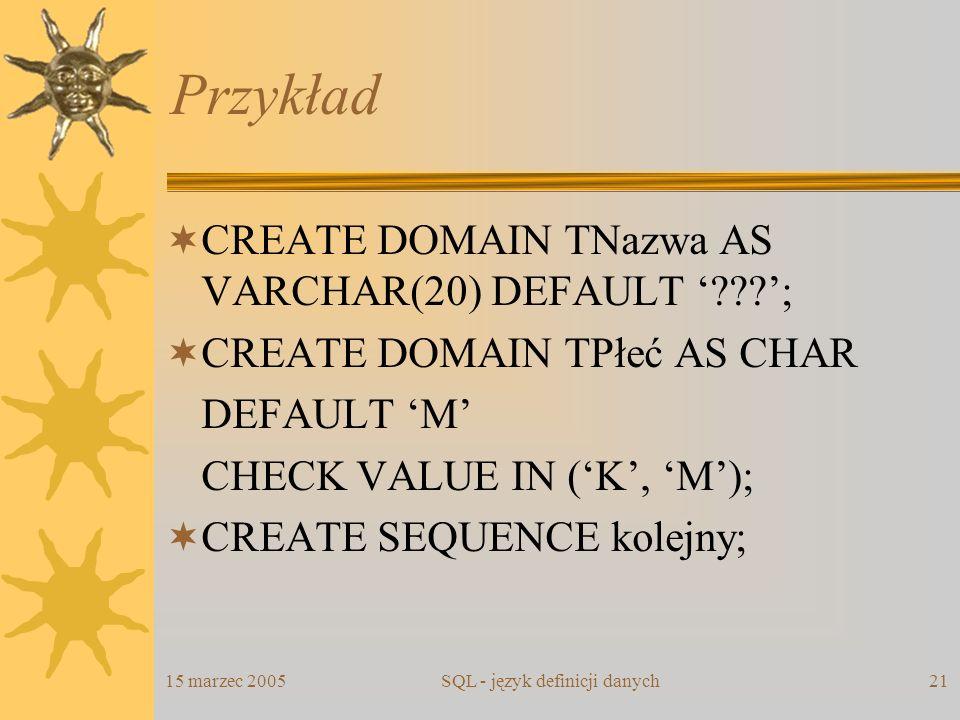 15 marzec 2005SQL - język definicji danych21 Przykład CREATE DOMAIN TNazwa AS VARCHAR(20) DEFAULT ???; CREATE DOMAIN TPłeć AS CHAR DEFAULT M CHECK VAL
