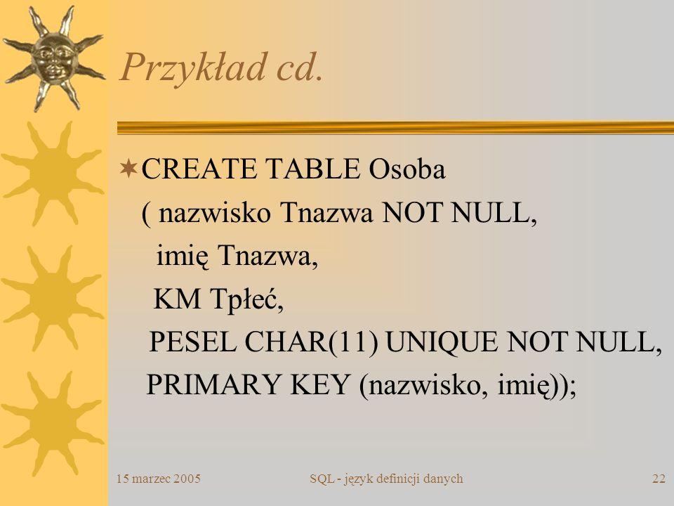 15 marzec 2005SQL - język definicji danych22 Przykład cd. CREATE TABLE Osoba ( nazwisko Tnazwa NOT NULL, imię Tnazwa, KM Tpłeć, PESEL CHAR(11) UNIQUE