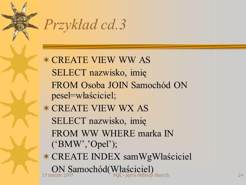 15 marzec 2005SQL - język definicji danych24 Przykład cd.3 CREATE VIEW WW AS SELECT nazwisko, imię FROM Osoba JOIN Samochód ON pesel=właściciel; CREAT