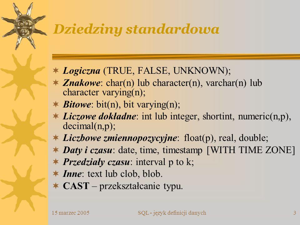 15 marzec 2005SQL - język definicji danych3 Dziedziny standardowa Logiczna (TRUE, FALSE, UNKNOWN); Znakowe: char(n) lub character(n), varchar(n) lub c