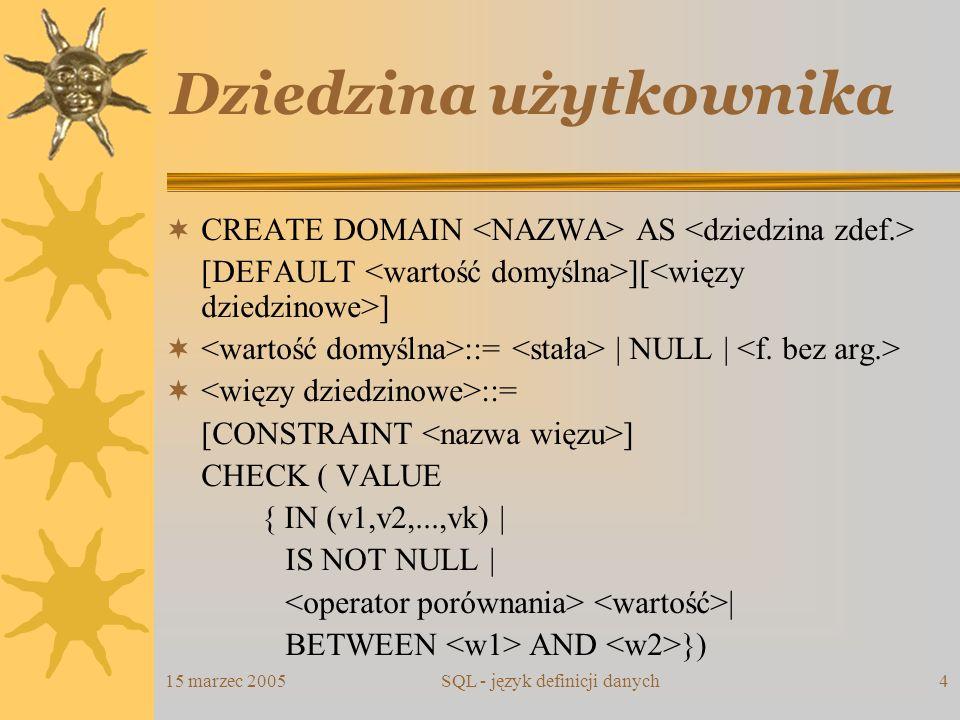 15 marzec 2005SQL - język definicji danych4 Dziedzina użytkownika CREATE DOMAIN AS [DEFAULT ][ ] ::= | NULL | ::= [CONSTRAINT ] CHECK ( VALUE { IN (v1