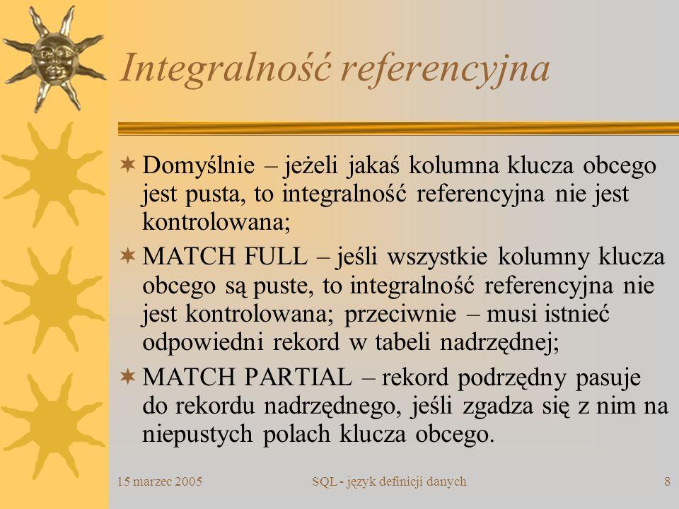 15 marzec 2005SQL - język definicji danych8 Integralność referencyjna Domyślnie – jeżeli jakaś kolumna klucza obcego jest pusta, to integralność refer