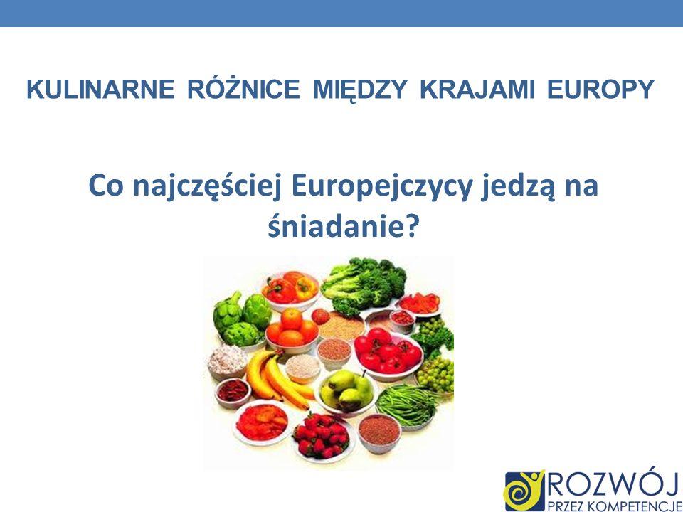 KULINARNE RÓŻNICE MIĘDZY KRAJAMI EUROPY Co najczęściej Europejczycy jedzą na śniadanie?