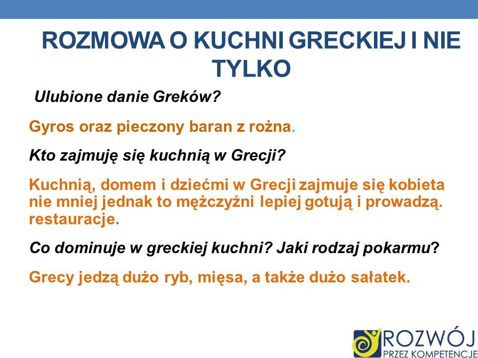 ROZMOWA O KUCHNI GRECKIEJ I NIE TYLKO Ulubione danie Greków? Gyros oraz pieczony baran z rożna. Kto zajmuję się kuchnią w Grecji? Kuchnią, domem i dzi
