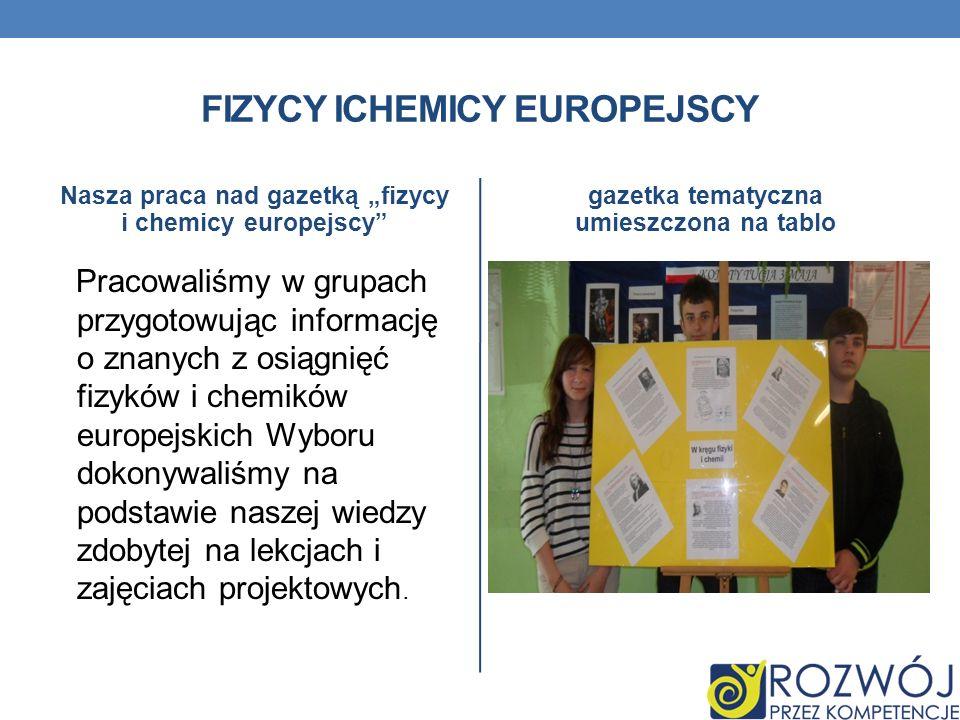 FIZYCY ICHEMICY EUROPEJSCY Nasza praca nad gazetką fizycy i chemicy europejscy Pracowaliśmy w grupach przygotowując informację o znanych z osiągnięć f