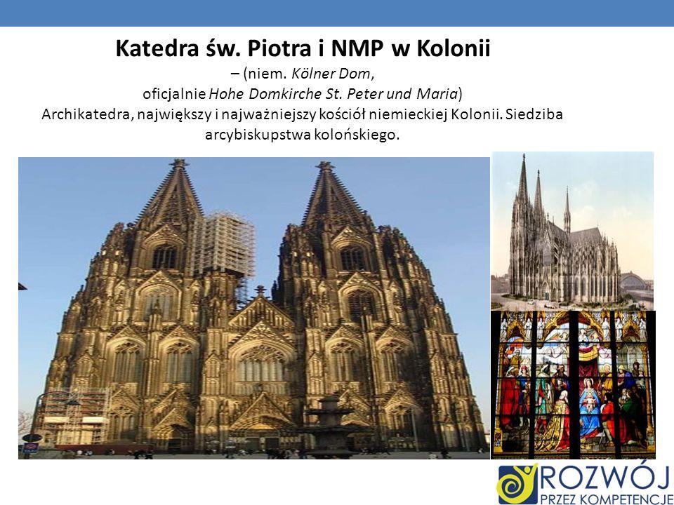 Katedra św. Piotra i NMP w Kolonii – (niem. Kölner Dom, oficjalnie Hohe Domkirche St. Peter und Maria) Archikatedra, największy i najważniejszy kośció
