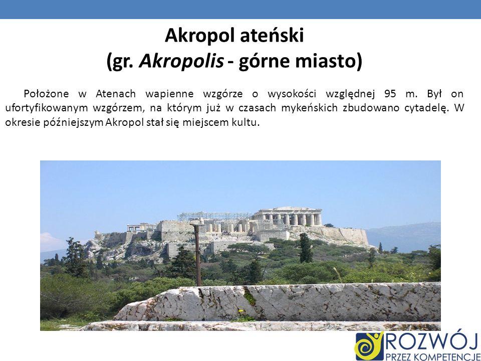 Akropol ateński (gr. Akropolis - górne miasto) Położone w Atenach wapienne wzgórze o wysokości względnej 95 m. Był on ufortyfikowanym wzgórzem, na któ