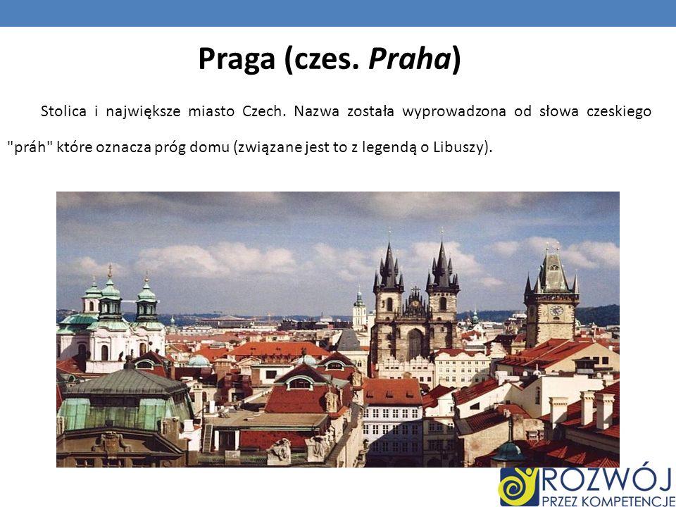 Praga (czes. Praha) Stolica i największe miasto Czech. Nazwa została wyprowadzona od słowa czeskiego