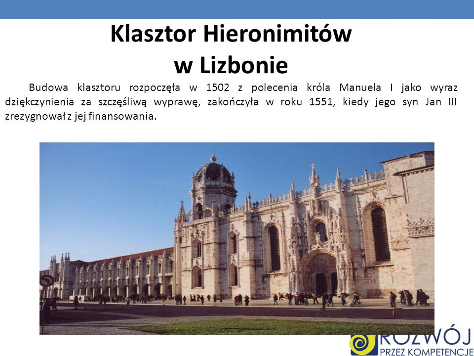Klasztor Hieronimitów w Lizbonie Budowa klasztoru rozpoczęła w 1502 z polecenia króla Manuela I jako wyraz dziękczynienia za szczęśliwą wyprawę, zakoń