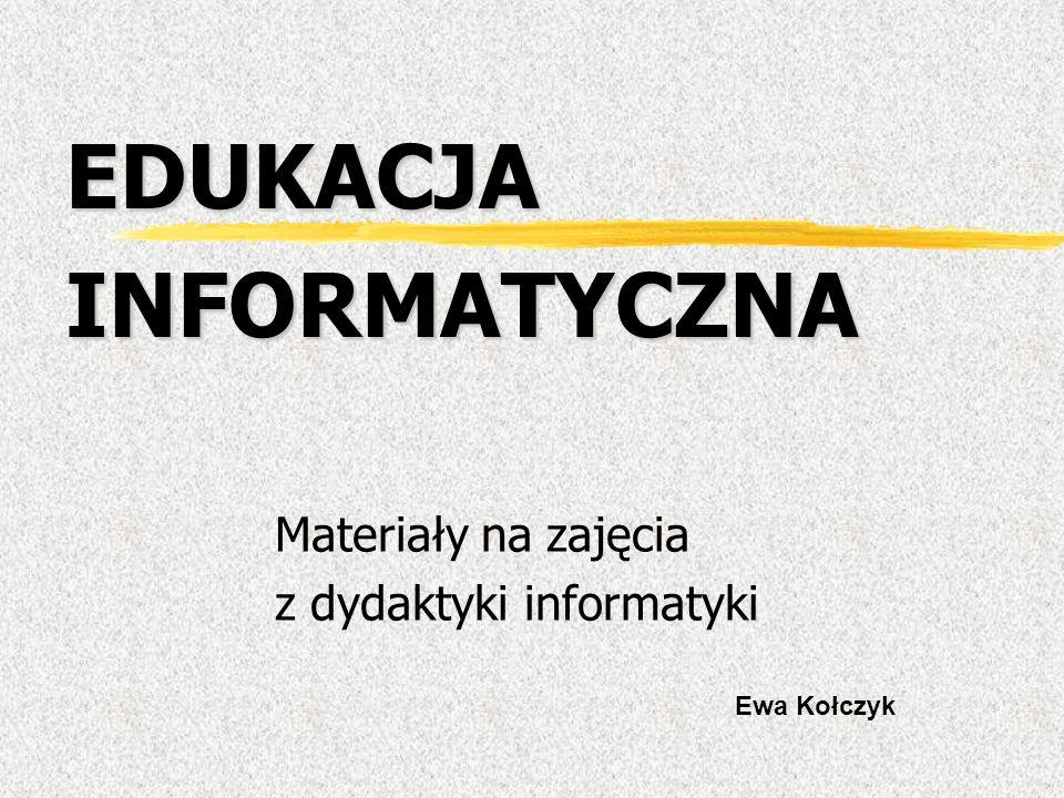EDUKACJA INFORMATYCZNA Materiały na zajęcia z dydaktyki informatyki Ewa Kołczyk