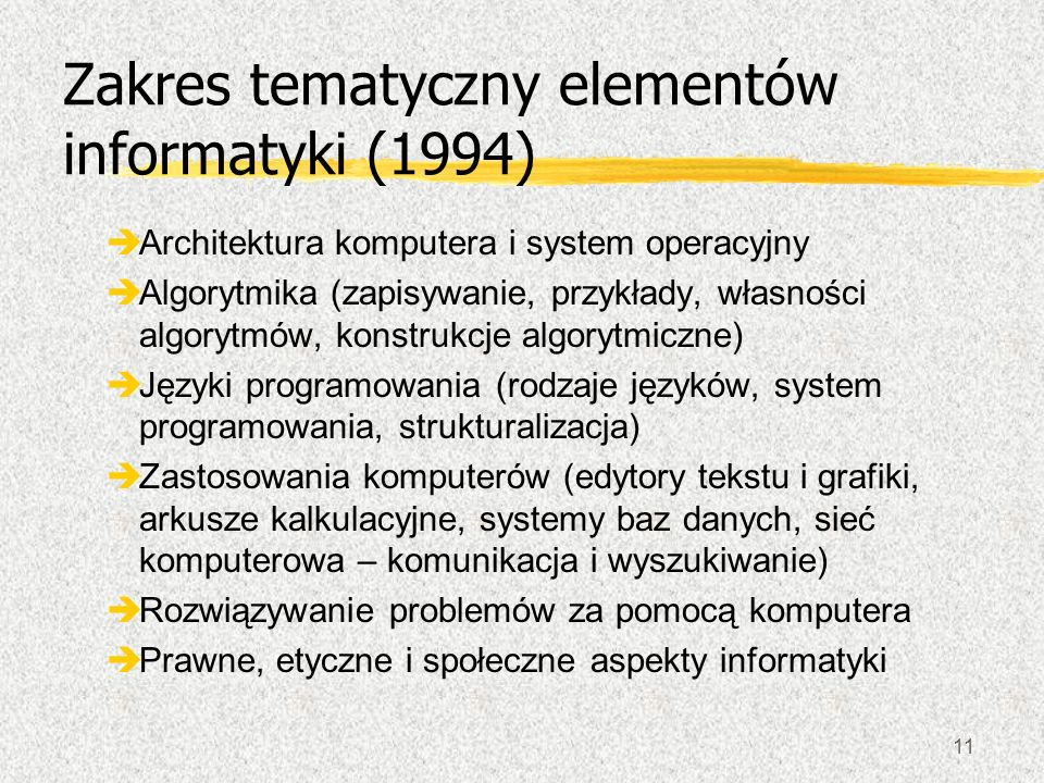 11 Zakres tematyczny elementów informatyki (1994) èArchitektura komputera i system operacyjny èAlgorytmika (zapisywanie, przykłady, własności algorytm