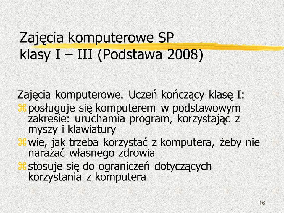 16 Zajęcia komputerowe SP klasy I – III (Podstawa 2008) Zajęcia komputerowe. Uczeń kończący klasę I: zposługuje się komputerem w podstawowym zakresie: