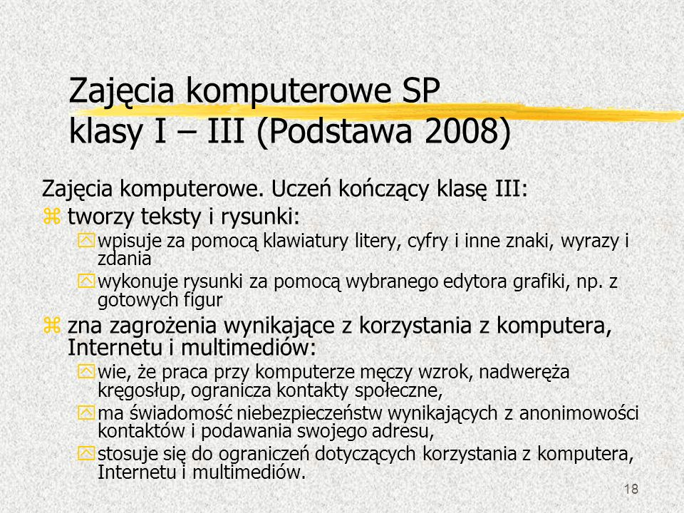 18 Zajęcia komputerowe SP klasy I – III (Podstawa 2008) Zajęcia komputerowe. Uczeń kończący klasę III: ztworzy teksty i rysunki: ywpisuje za pomocą kl