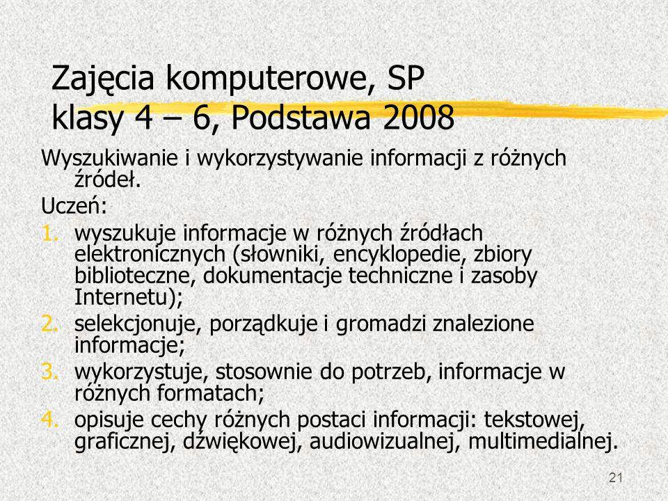 21 Zajęcia komputerowe, SP klasy 4 – 6, Podstawa 2008 Wyszukiwanie i wykorzystywanie informacji z różnych źródeł. Uczeń: 1.wyszukuje informacje w różn