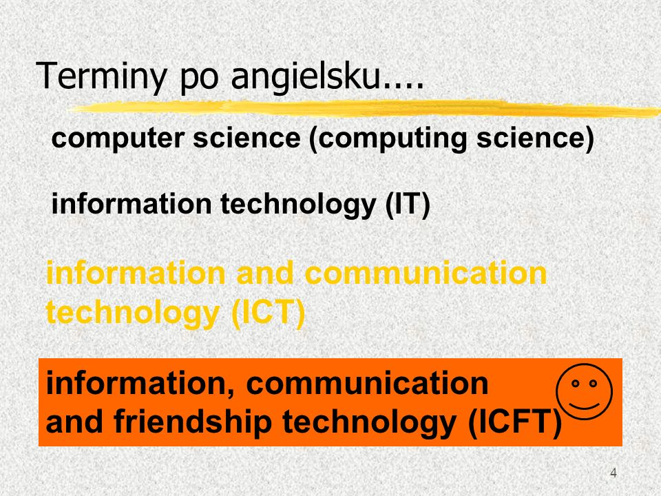 4 Terminy po angielsku.... information technology (IT) information and communication technology (ICT) information, communication and friendship techno
