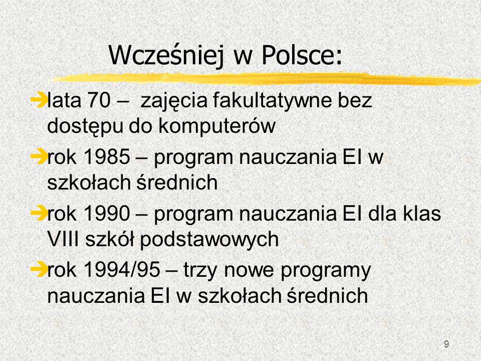 9 Wcześniej w Polsce: lata 70 – zajęcia fakultatywne bez dostępu do komputerów rok 1985 – program nauczania EI w szkołach średnich èrok 1990 – program